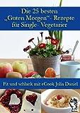 Die 25 besten 'Guten Morgen'-Rezepte für Single-Vegetarier (Die besten Rezepte für Single-Vegetarier 1)