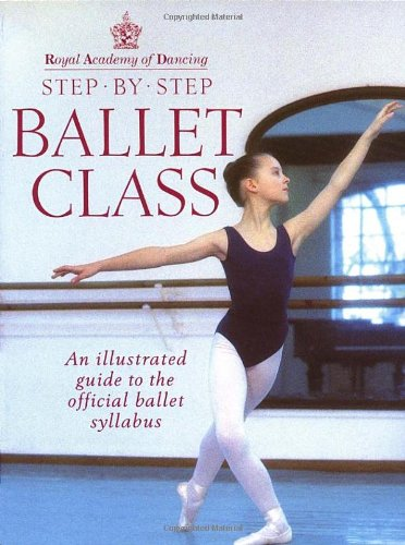 Royal Academy Of Dancing Step By Step Ballet Class: Illustrated Guide to the Official Ballet Syllabus por Royal Academy Of Dancing