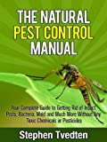 The Natural Pest Control Manual: Your Complete Guide to Getting Rid of Insect Pests, Bacteria, Mold and Much More Without Any Toxic Chemicals or Pesticides (Organic Pest Control Guidebooks Book 3)