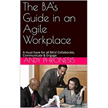 The BA's Guide in an Agile Workplace: A must have for all BA's! Collaborate, Communicate & Engage (English Edition)