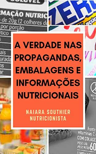 A VERDADE NAS PROPAGANDAS, EMBALAGENS E INFORMAÇÕES NUTRICIONAIS (Portuguese Edition)