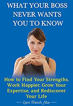 What Your Boss Never Wants You to Know: How to Find Your Strengths, Work Happier, Grow Your Expertise, and Rediscover Your Life (English Edition) di [Hue, Lam Thanh]