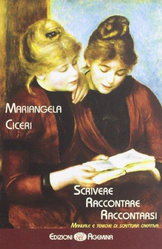 Scrivere, raccontare, raccontarsi. Manuale e tecniche di scrittura creativa di Mariangela Ciceri