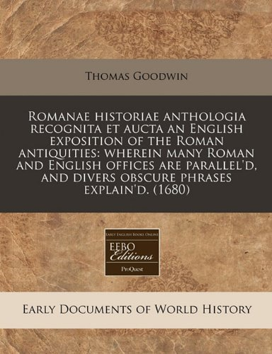Romanae historiae anthologia recognita et aucta an English exposition of the Roman antiquities: wherein many Roman and English offices are parallel'd, and divers obscure phrases explain'd. (1680)