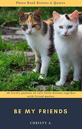 Be my friends Photo Book Kittens & Quotes: 50 lovely posture of cute little kittens together with friend quotes.  (English Edition)