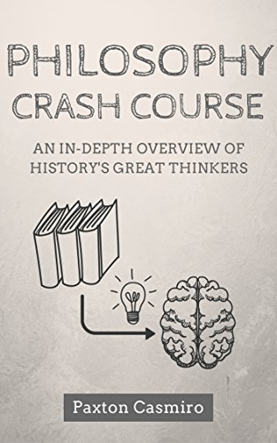 Philosophy Crash Course: An In-Depth Overview of History's Great Thinkers: From Socrates to Plato to St Thomas Aquinas to Sam Harris (Philosophy 101 Book 1) (English Edition)