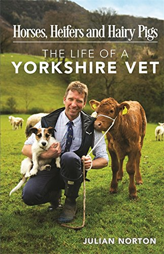Horses, Heifers and Hairy Pigs: The Life of a Yorkshire Vet by Julian Norton