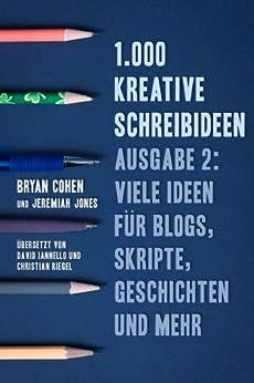 1.000 Kreative Schreibideen, Ausgabe 2: Viele Ideen für Blogs, Skripte, Geschichten und Mehr von [Cohen, Bryan, Jones, Jeremiah]