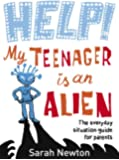 Help! My Teenager is an Alien: The Everyday Situation Guide for Parents