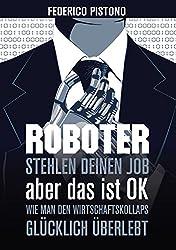 Roboter stehlen deinen Job, aber das ist OK:: Wie man den Wirtschaftskollaps glücklich überlebt (German Edition)