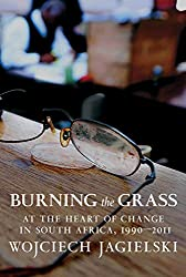Burning the Grass: At the Heart of Change in South Africa, 1990-2011