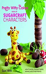 Pretty Witty Cakes Book of Sugarcraft Characters: How to Model Fondant Fairies, Animals and Other Friends
