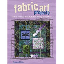 Fabric Art Projects: Fashion and Decor Items Made From Artfully Altered Fabric by Susan Stein (2009-05-01)