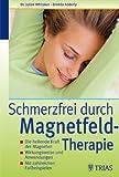 Schmerzfrei durch Magnetfeldtherapie: Die heilende Kraft der Magneten, Wirkungsweise und Anwendung, Mit zahlreichen Fallbeispielen
