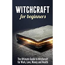 Witchcraft for Beginners: The Ultimate Guide to Witchcraft for Work, Love, Money and Health (English Edition)