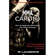 MMA Cardio: 6 Week 16:8 Fasting Diet and Training, UFC Cardio Conditioning, MMA Fitness, How To Build The MMA Body, Building a MMA Physique, The MMA Workout (English Edition)