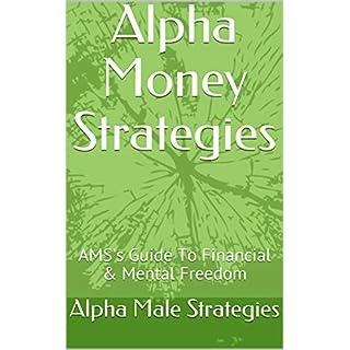 Alpha Money Strategies: Alpha Male Strategies Guide To Financial & Mental Freedom