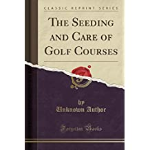 The Seeding and Care of Golf Courses (Classic Reprint)