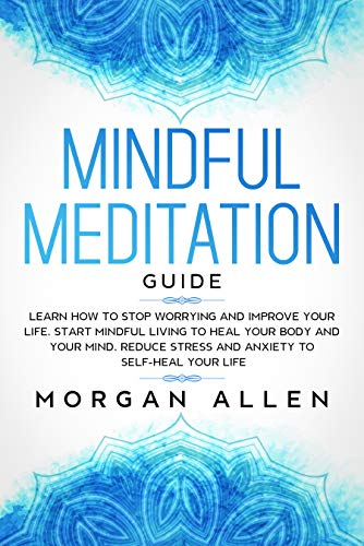 Mindful Meditation Guide: Learn How to Stop Worrying and Improve Your Life, Start Mindful Living to Heal Your Body and Your Mind, Reduce Stress and Anxiety to Self-Heal Your Life (English Edition)