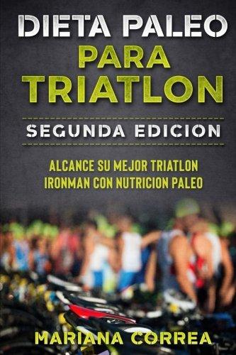 DIETA PALEO PARA TRIATLON SEGUNDA EDiCION: ALCANCE SU MEJOR TRIATLON IRONMAN Con NUTRICION PALEO por Mariana Correa