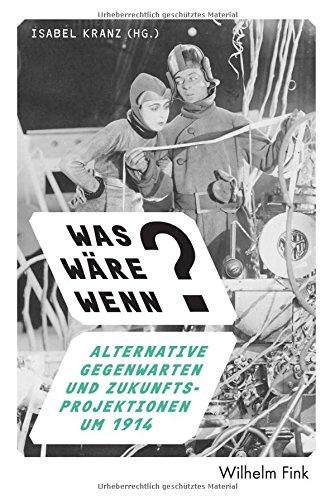 Was wäre wenn?: Alternative Gegenwarten und Projektionen in die Zukunft um 1914