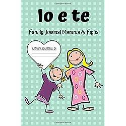 Io E Te - Family Journal Mamma E Figlia: Un diario a due per conoscersi meglio