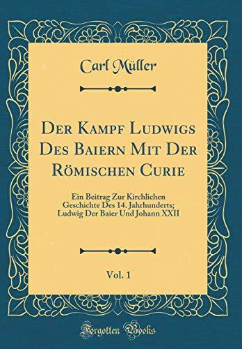 Der Kampf Ludwigs Des Baiern Mit Der Römischen Curie, Vol. 1: Ein Beitrag Zur Kirchlichen Geschichte Des 14. Jahrhunderts; Ludwig Der Baier Und Johann