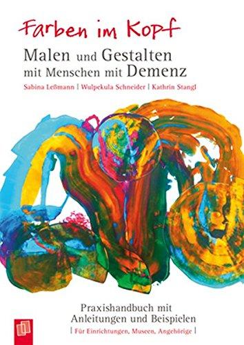 Farben im Kopf: Malen und Gestalten mit Menschen mit Demenz: Praxishandbuch mit Anleitungen und Beispielen -
