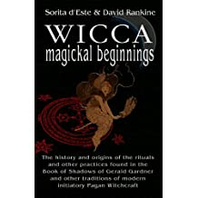 Wicca Magical Beginnings: A study of the historical origins of the magical rituals, practices and beliefs of modern Initiatory and Pagan Witchcraft