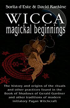 Wicca Magical Beginnings: A study of the historical origins of the magical rituals, practices and beliefs of modern Initiatory and Pagan Witchcraft by [d'Este, Sorita, Rankine, David]