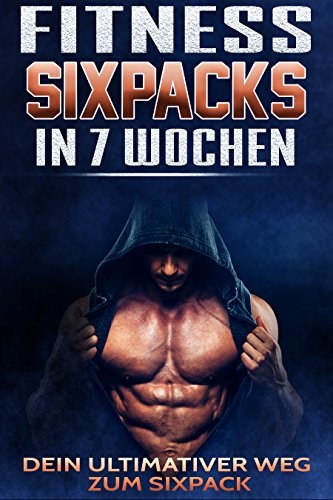 Fitness: Sixpack in 7 Wochen: Dein ultimativer Weg zum Sixpack (German Edition)