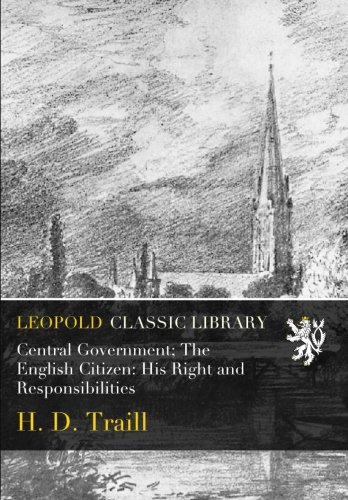 Central Government; The English Citizen: His Right and Responsibilities por H. D. Traill
