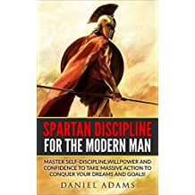 Self-Discipline:Spartan Discipline For The Modern Man: Master Self-Discipline,willpower and confidence to take massive action to conquer your Dreams and goals! (success,motivation,willpower)