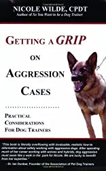 Getting a Grip on Aggression Cases: Practical Considerations for Dog Trainers by Nicole Wilde (2008-07-14)