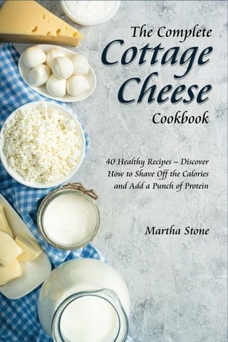 The Complete Cottage Cheese Cookbook: 40 Healthy Recipes - Discover How to Shave Off the Calories and Add a Punch of Protein