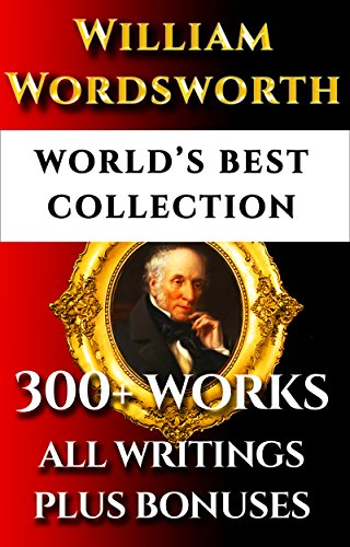C/w Dichtung (William Wordsworth Complete Works - World's Best Ultimate Collection - 300+ Works - All Poems, Poetry, Major & Minor Works, Rarities, Prose Works Plus ... & Bonuses [Illustrated] (English Edition))