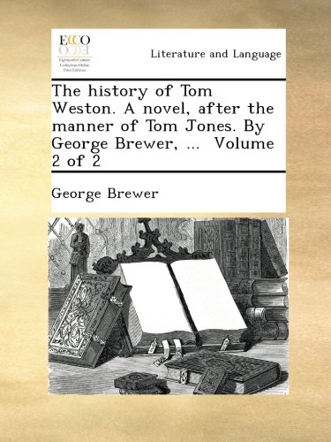 the-history-of-tom-weston-a-novel-after-the-manner-of-tom-jones-by-george-brewer-volume-2-of-2