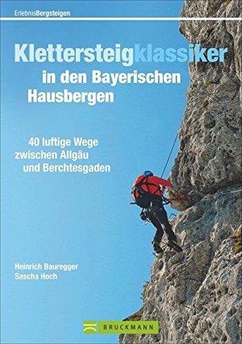 Klettersteigklassiker in den Bayerischen Hausbergen: 40 luftige Wege zwischen Allgäu und Berchtesgaden (Erlebnis Bergsteigen)