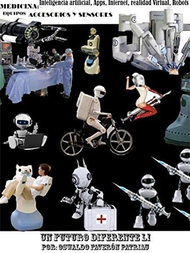 Medicina. Inteligencia Artificial, Apps, Internet, Realidad Virtual, Robots, Equipos, Accesorios y Sensores (Un Futuro Diferente nº 51) por Oswaldo Enrique Faverón Patriau