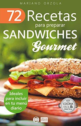 72 RECETAS PARA PREPARAR SÁNDWICHES GOURMET: Ideales para incluir en tu menú diario (Colección