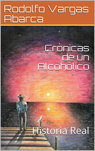 Crónicas de un Alcohólico: Historia Real por Rodolfo Vargas Abarca