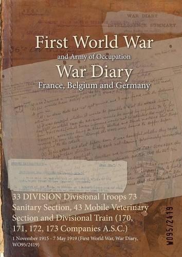 33 DIVISION Divisional Troops 73 Sanitary Section, 43 Mobile Veterinary Section and Divisional Train (170, 171, 172, 173 Companies A.S.C.) : 1 November ... War, War Diary, WO95/2419) (English Edition)