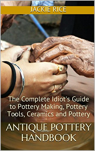 Antique Pottery Handbook: The Complete Idiot's Guide to Pottery Making, Pottery Tools, Ceramics and Pottery (English Edition)