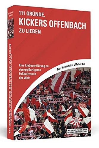 111 Gründe, Kickers Offenbach zu lieben: Eine Liebeserklärung an den großartigsten Fußballverein der Welt