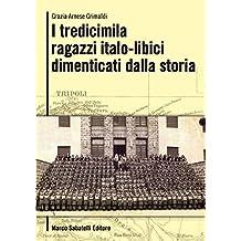 I tredicimila ragazzi italo-libici dimenticati dalla storia: L'incredibile storia di 13.000 bambini partiti dalla Libia nel 1939 e che hanno rivisto i ... della 2° Guerra Mondiale (Italian Edition)