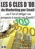 Telecharger Livres Les 6 Cles d Or du Marketing par Email ou l Art d obliger vos prospects a ouvrir vos Emails (PDF,EPUB,MOBI) gratuits en Francaise