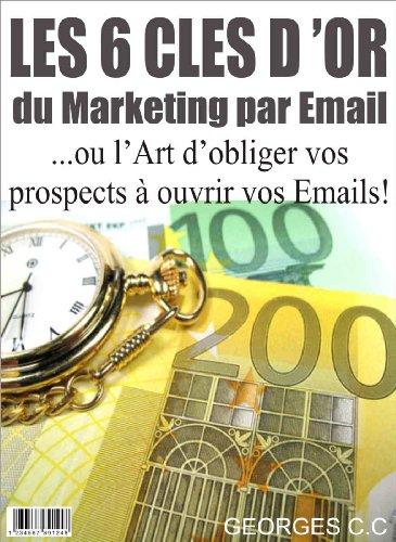 Les 6 Clés d'Or du Marketing par Email: ou l'Art d'obliger vos prospects à ouvrir vos Emails!