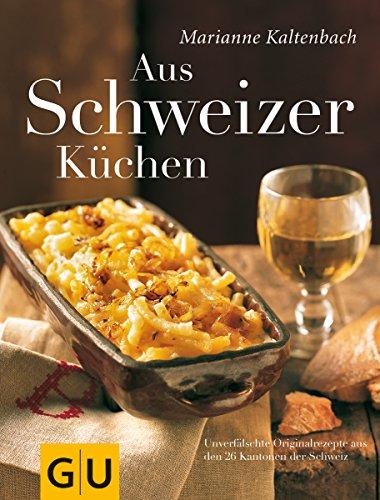 Aus Schweizer Küchen: Unverfälschte Orginalrezepte aus den 26 Kantonen der Schweiz