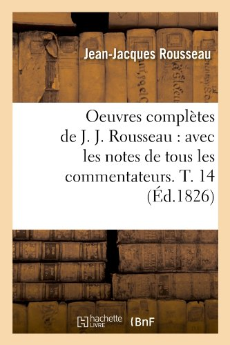 Oeuvres complètes de J. J. Rousseau : avec les notes de tous les commentateurs. T. 14 (Éd.1826) par  Jean-Jacques Rousseau