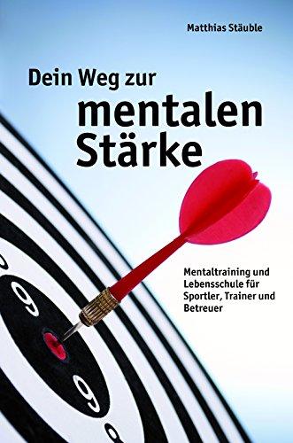 Dein Weg zur mentalen Stärke: Mentaltraining und Lebensschule für Sportler, Trainer und Betreuer -